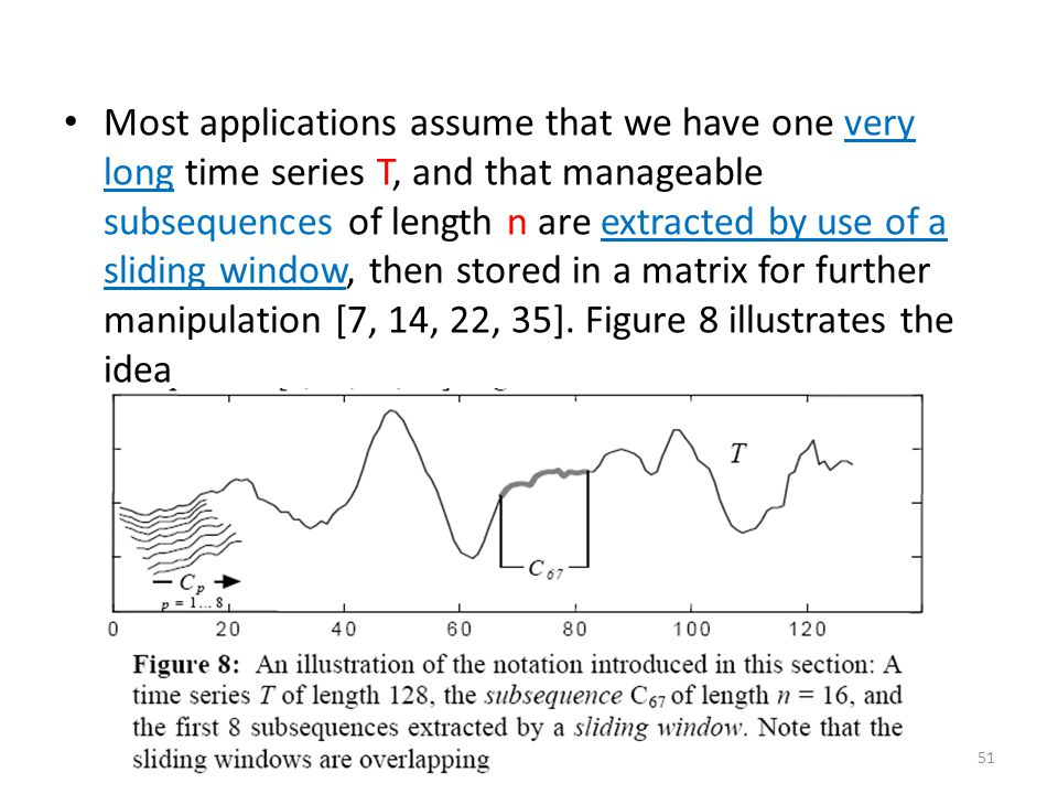 Most applications assume that we have one very long time series T, and that manageable subsequences of length n are extracted by use of a sliding window, then stored in a matrix for further manipulation [7, 14, 22, 35].